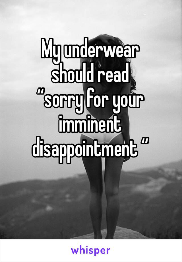 "My underwear  should read  ""sorry for your imminent disappointment """