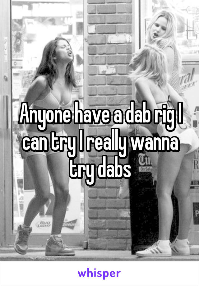 Anyone have a dab rig I can try I really wanna try dabs