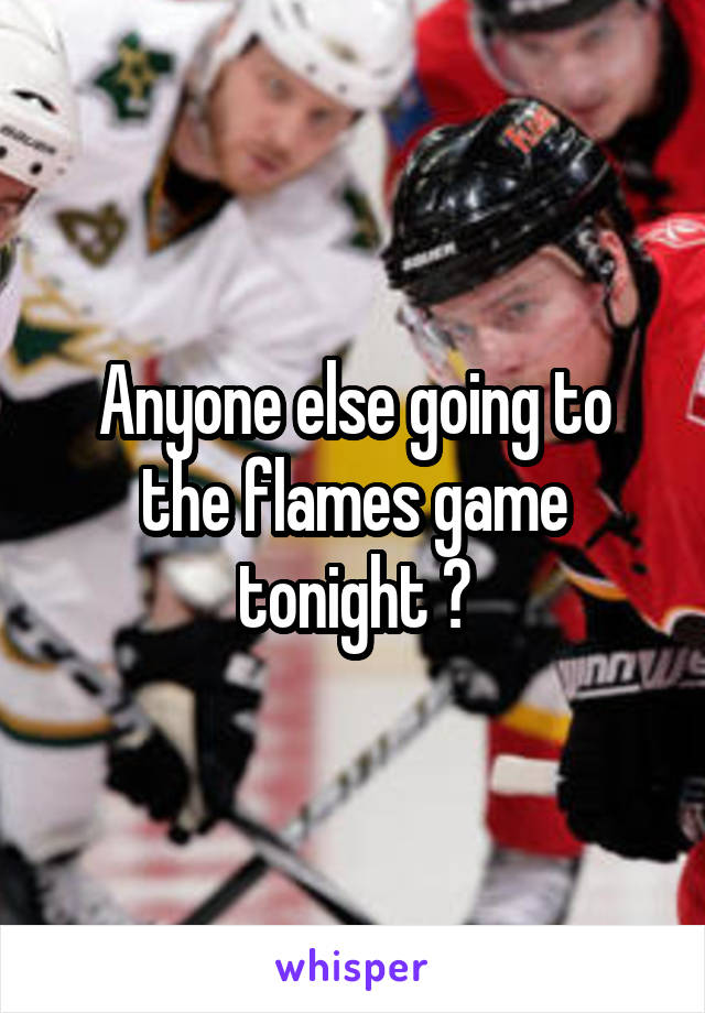 Anyone else going to the flames game tonight ?
