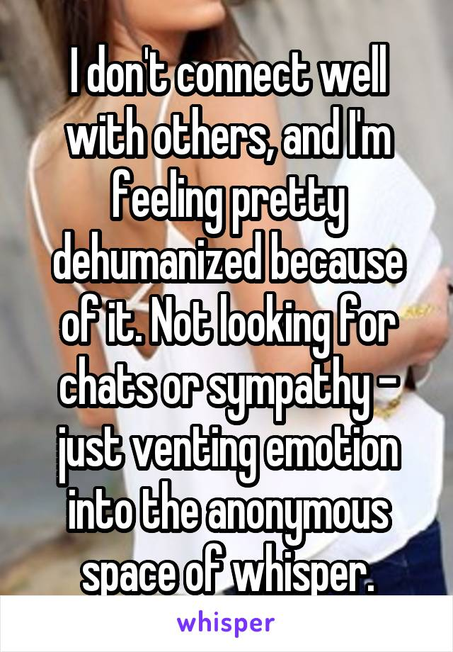 I don't connect well with others, and I'm feeling pretty dehumanized because of it. Not looking for chats or sympathy - just venting emotion into the anonymous space of whisper.
