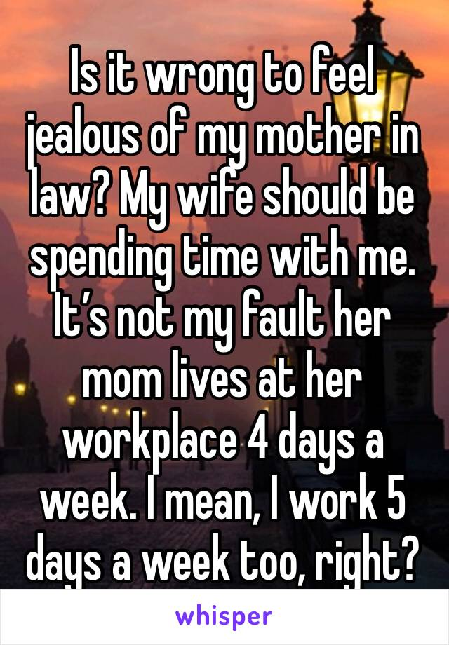 Is it wrong to feel jealous of my mother in law? My wife should be spending time with me. It's not my fault her mom lives at her workplace 4 days a week. I mean, I work 5 days a week too, right?