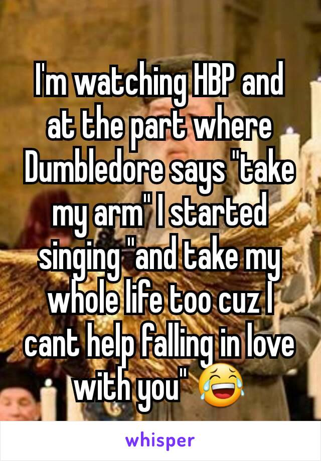 """I'm watching HBP and at the part where Dumbledore says """"take my arm"""" I started singing """"and take my whole life too cuz I cant help falling in love with you"""" 😂"""