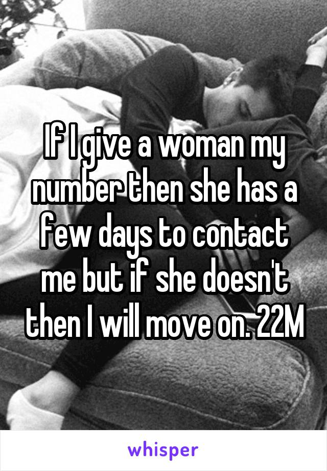 If I give a woman my number then she has a few days to contact me but if she doesn't then I will move on. 22M