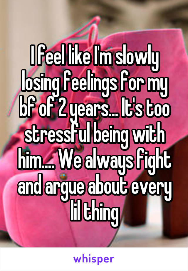 I feel like I'm slowly losing feelings for my bf of 2 years... It's too stressful being with him.... We always fight and argue about every lil thing