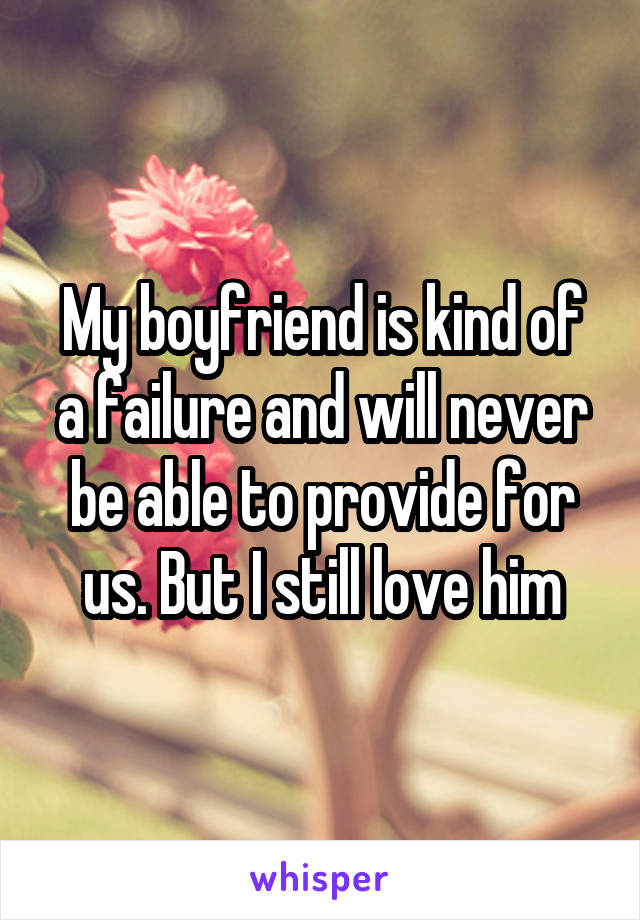 My boyfriend is kind of a failure and will never be able to provide for us. But I still love him