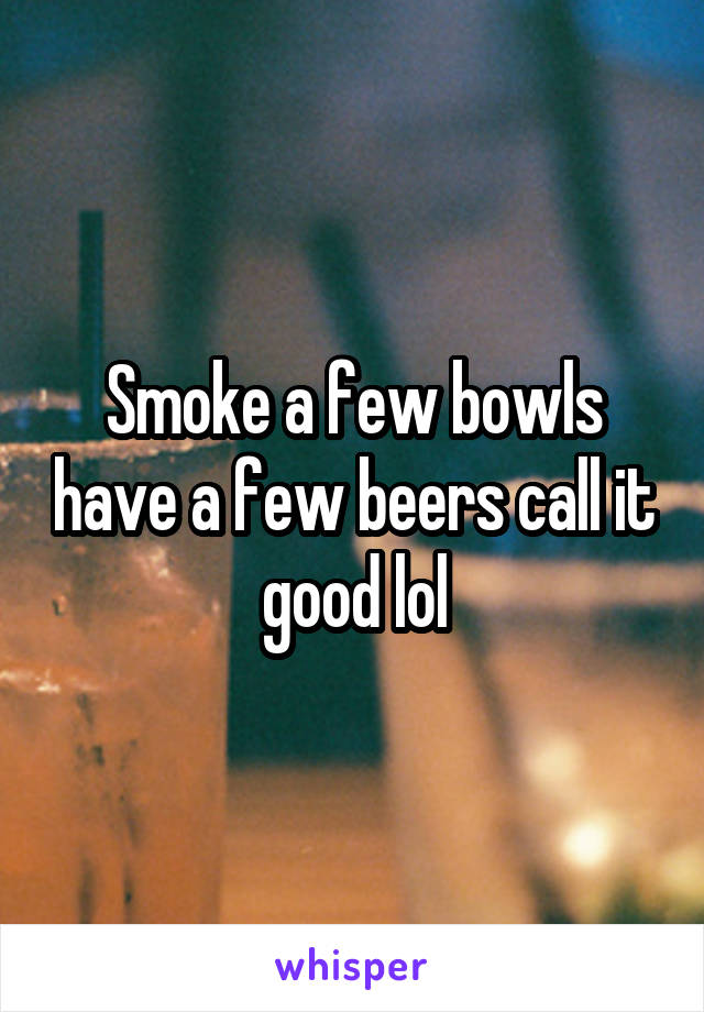 Smoke a few bowls have a few beers call it good lol