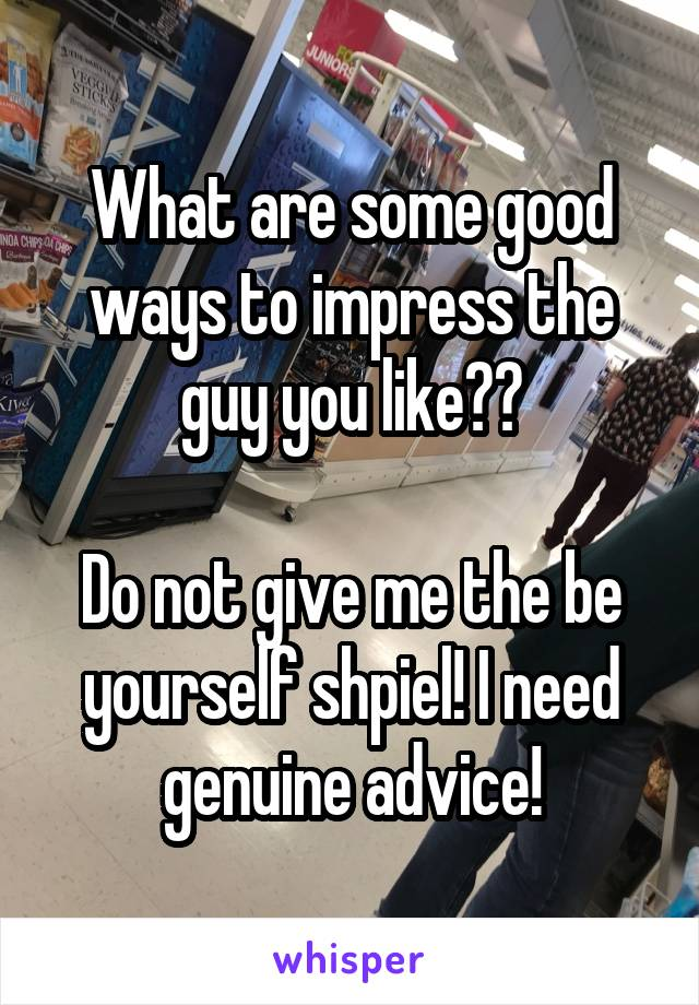 What are some good ways to impress the guy you like??  Do not give me the be yourself shpiel! I need genuine advice!