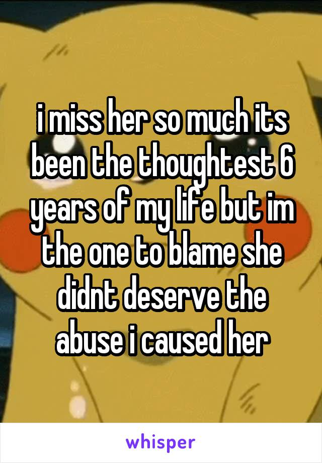 i miss her so much its been the thoughtest 6 years of my life but im the one to blame she didnt deserve the abuse i caused her