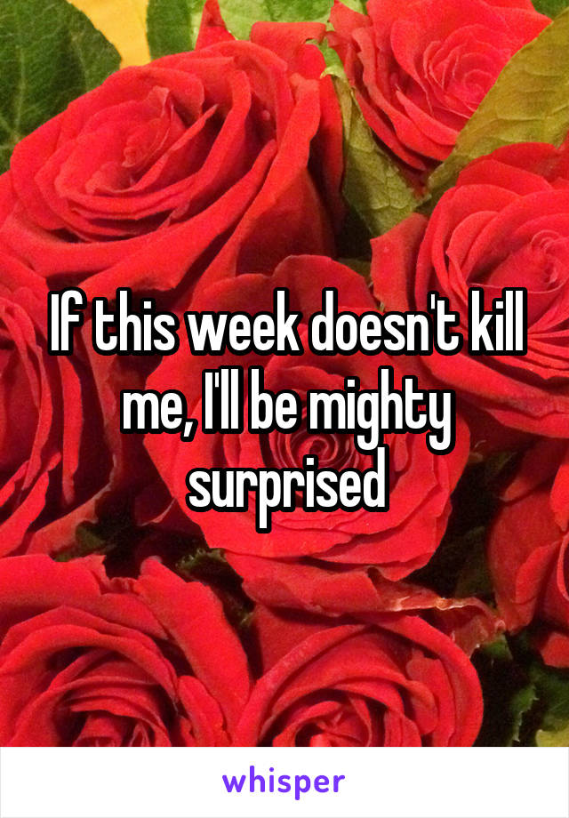 If this week doesn't kill me, I'll be mighty surprised