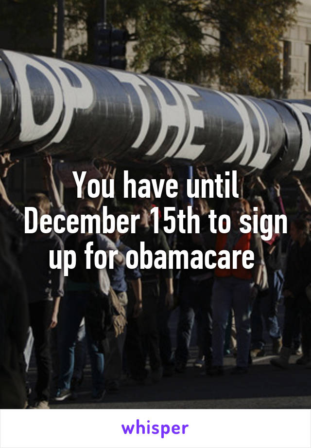 You have until December 15th to sign up for obamacare
