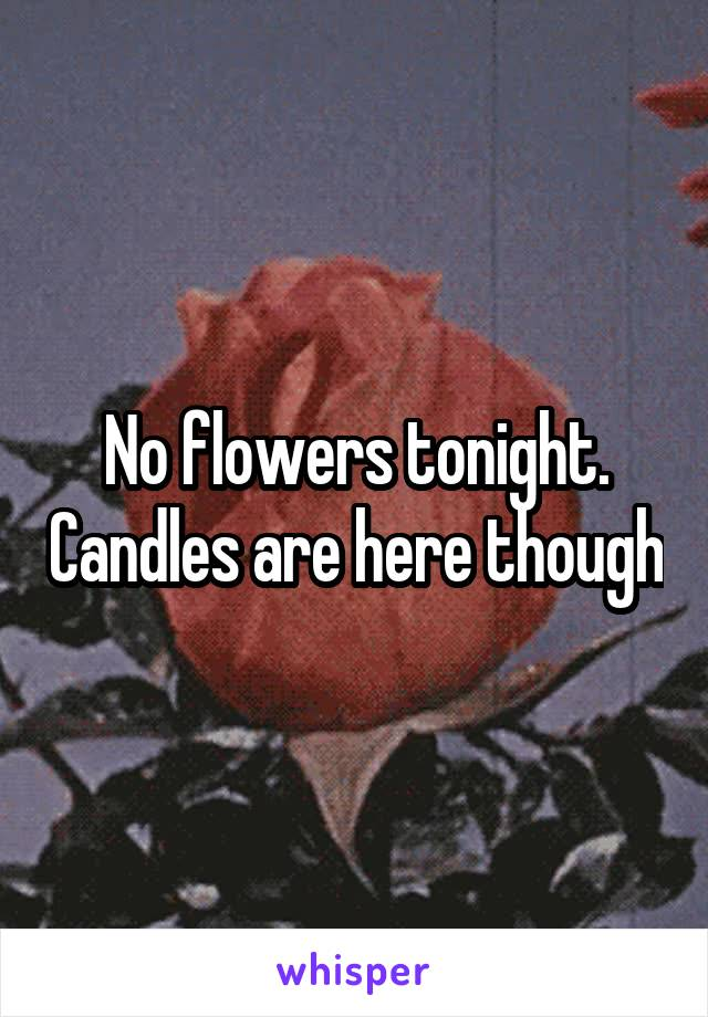 No flowers tonight. Candles are here though