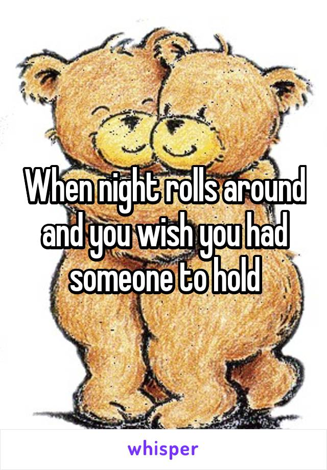 When night rolls around and you wish you had someone to hold