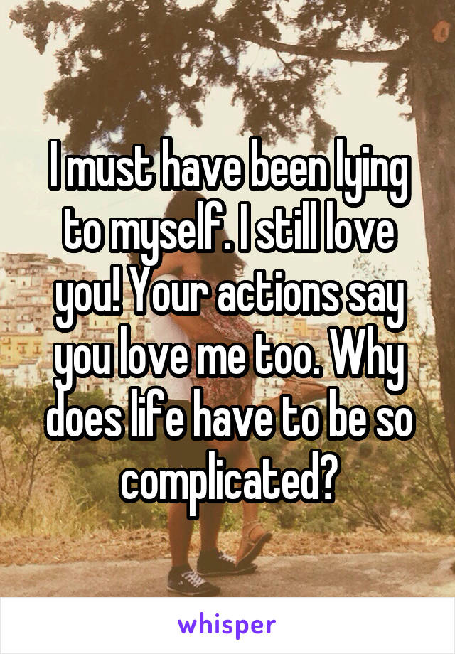 I must have been lying to myself. I still love you! Your actions say you love me too. Why does life have to be so complicated?