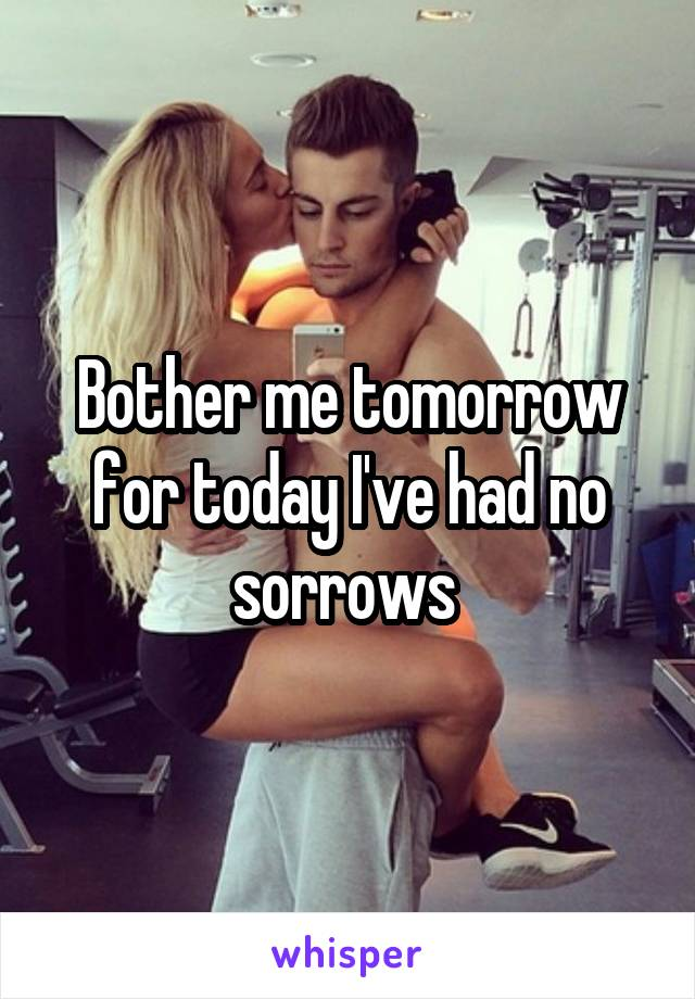 Bother me tomorrow for today I've had no sorrows