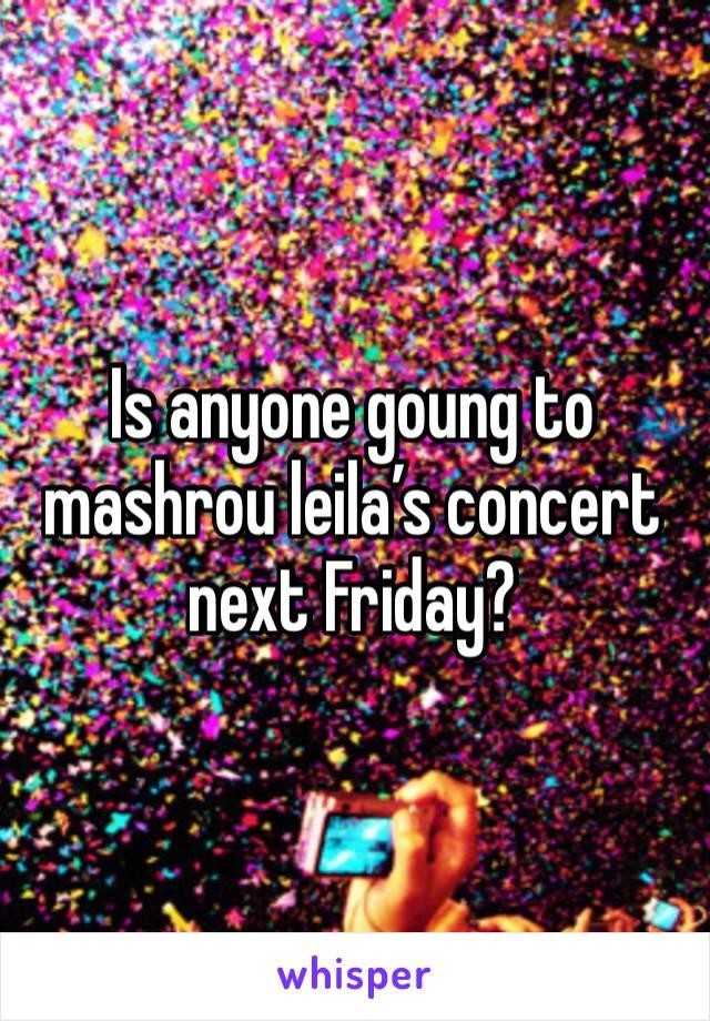Is anyone goung to mashrou leila's concert next Friday?