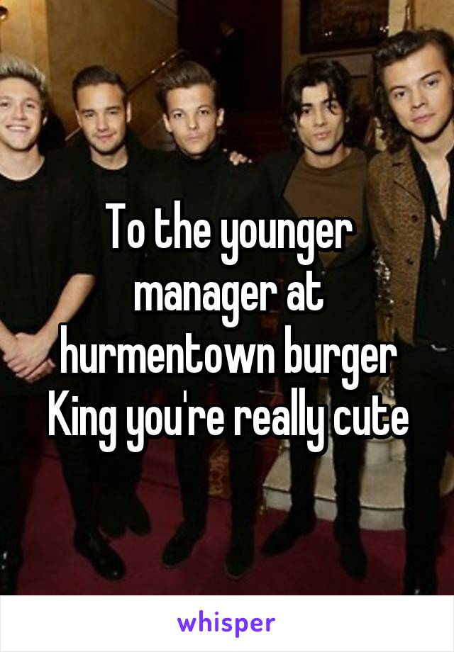 To the younger manager at hurmentown burger King you're really cute