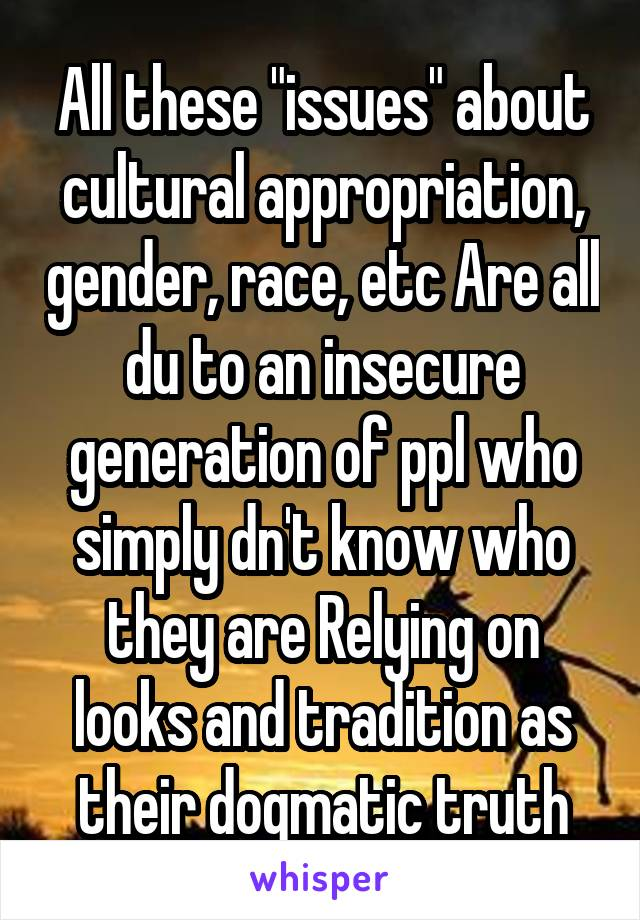 """All these """"issues"""" about cultural appropriation, gender, race, etc Are all du to an insecure generation of ppl who simply dn't know who they are Relying on looks and tradition as their dogmatic truth"""