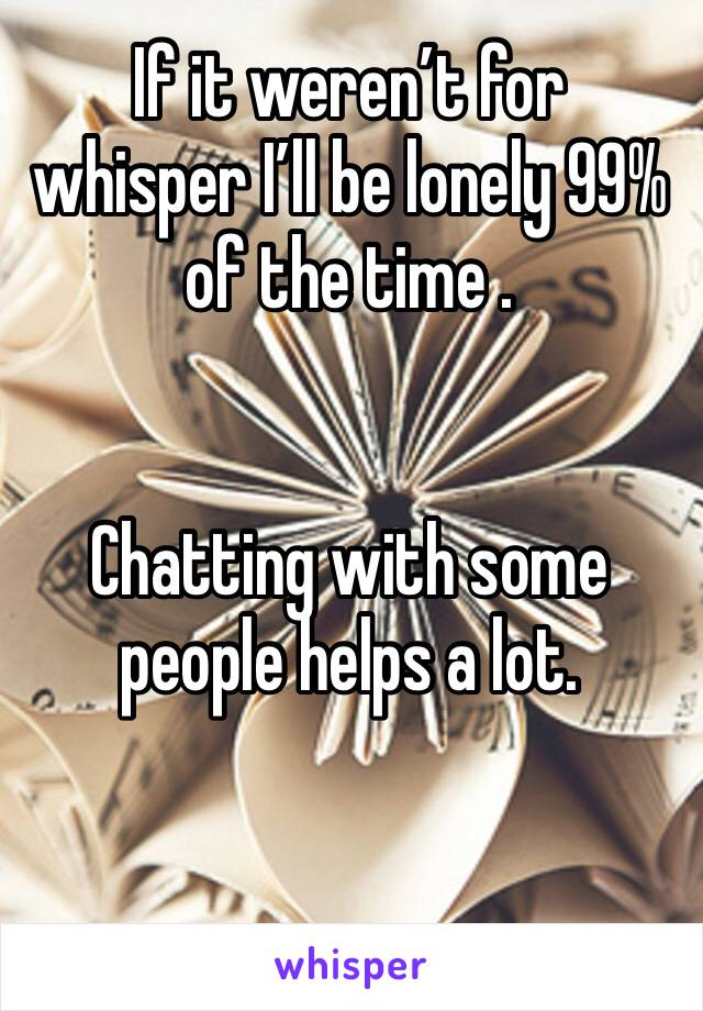 If it weren't for whisper I'll be lonely 99% of the time .   Chatting with some people helps a lot.
