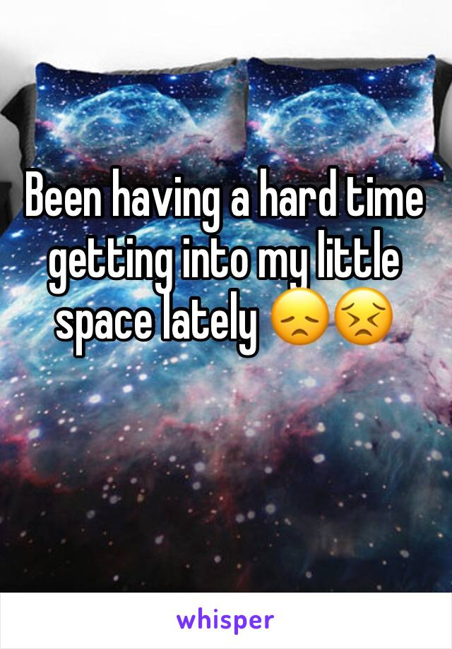 Been having a hard time getting into my little space lately 😞😣