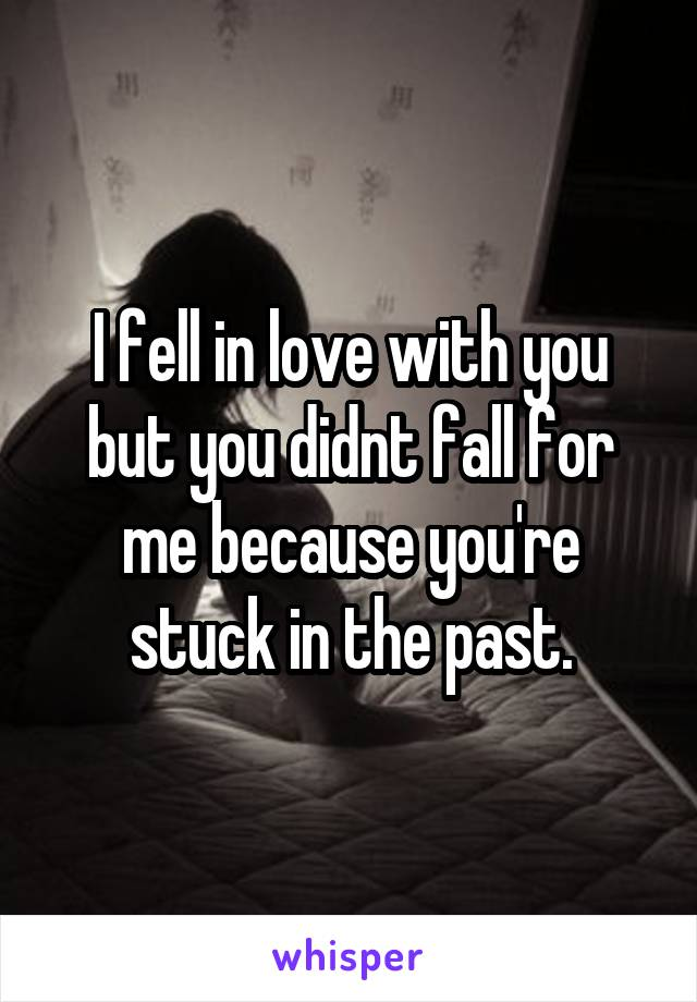 I fell in love with you but you didnt fall for me because you're stuck in the past.