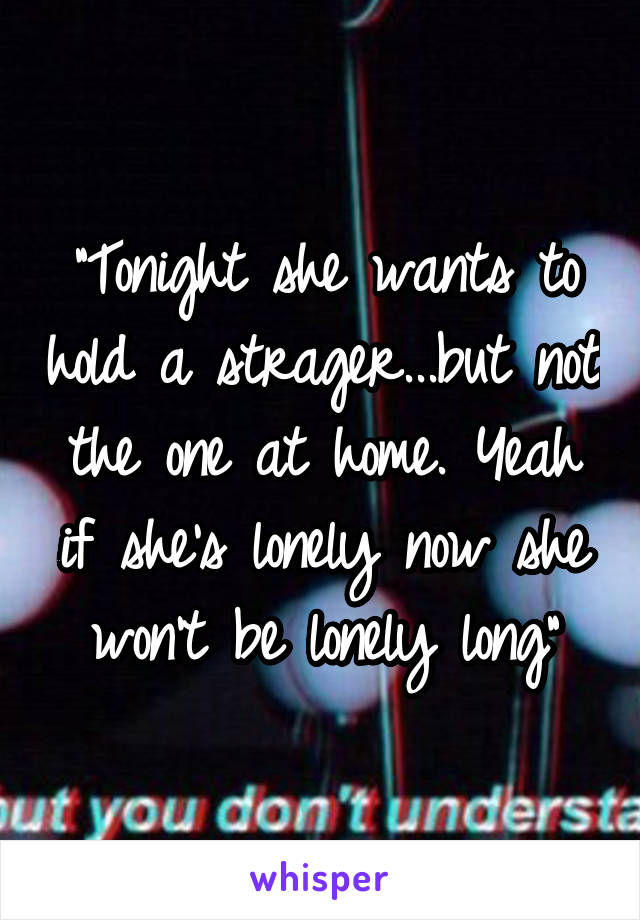 """""""Tonight she wants to hold a strager...but not the one at home. Yeah if she's lonely now she won't be lonely long"""""""