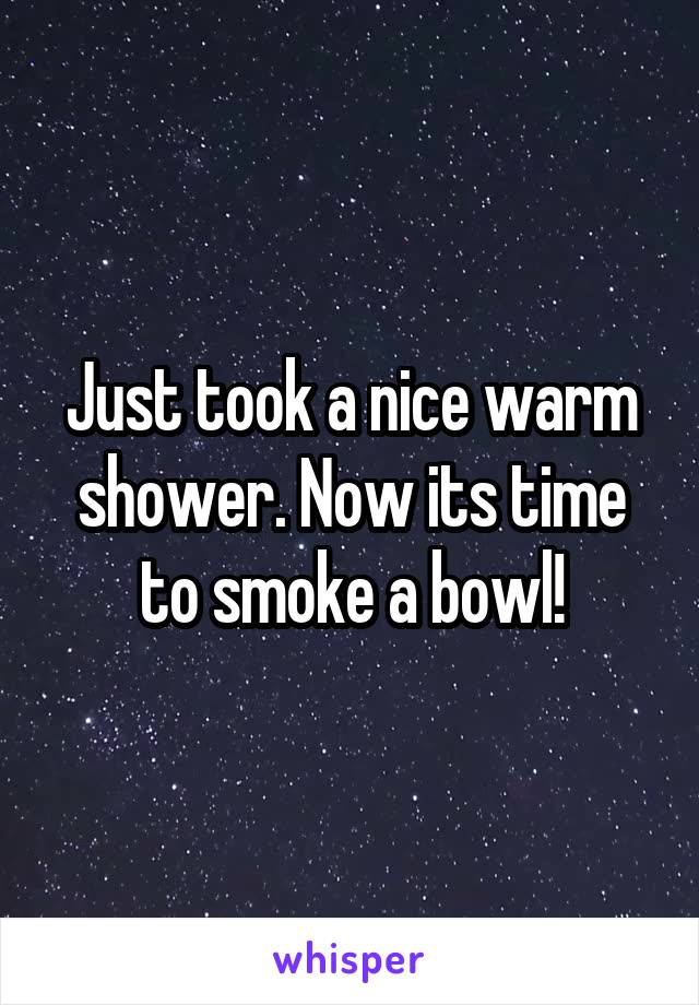 Just took a nice warm shower. Now its time to smoke a bowl!