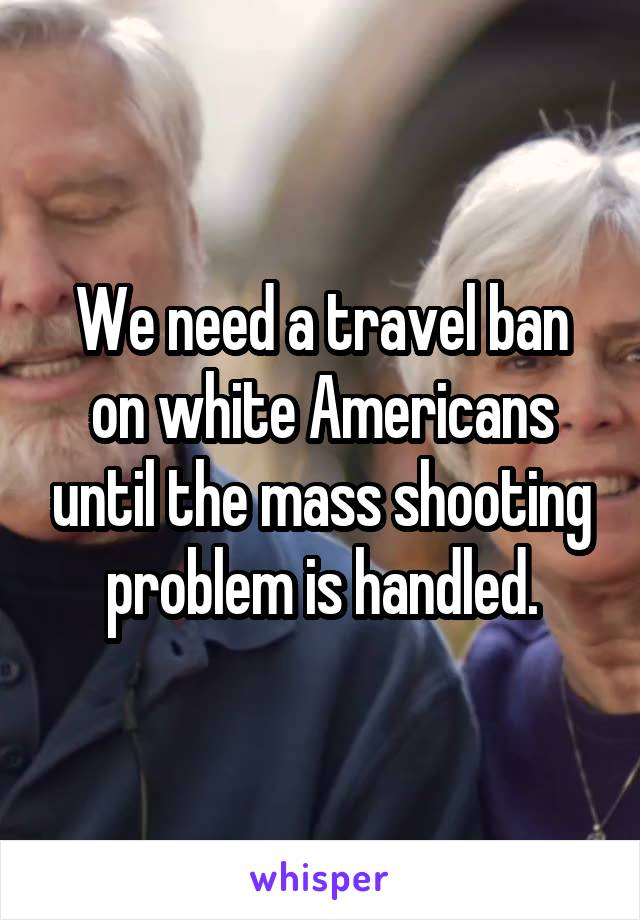 We need a travel ban on white Americans until the mass shooting problem is handled.