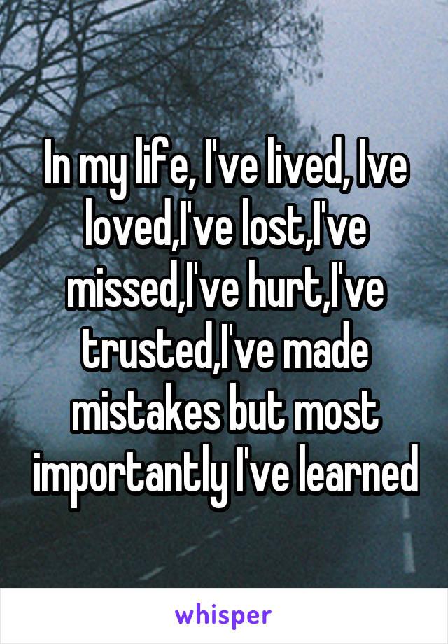 In my life, I've lived, Ive loved,I've lost,I've missed,I've hurt,I've trusted,I've made mistakes but most importantly I've learned