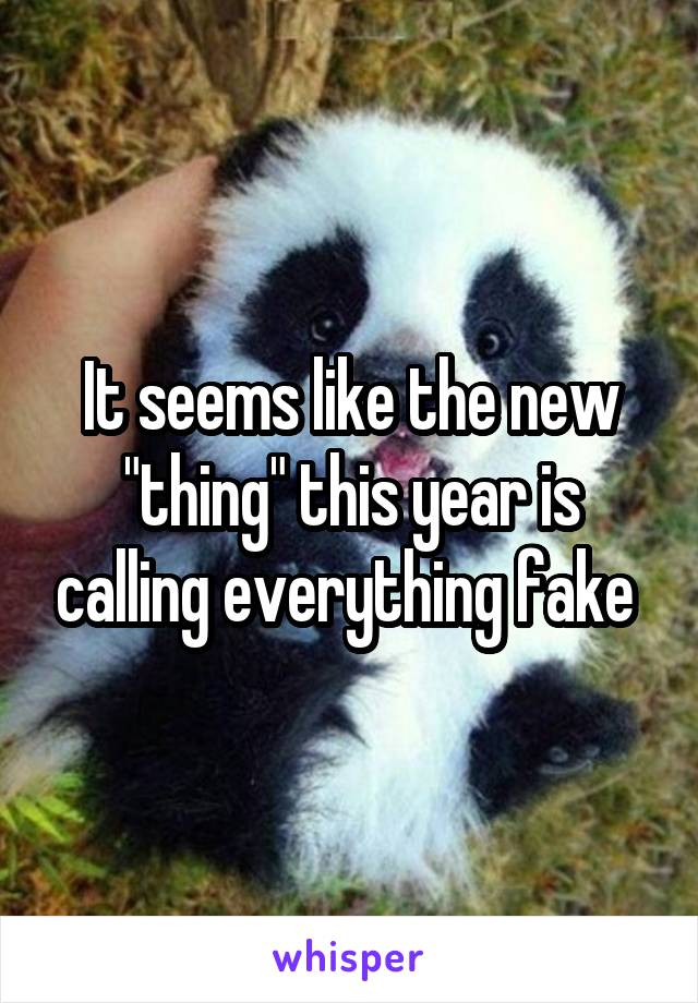 """It seems like the new """"thing"""" this year is calling everything fake"""