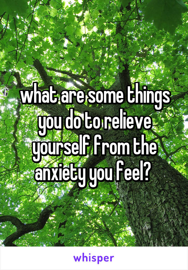 what are some things you do to relieve yourself from the anxiety you feel?