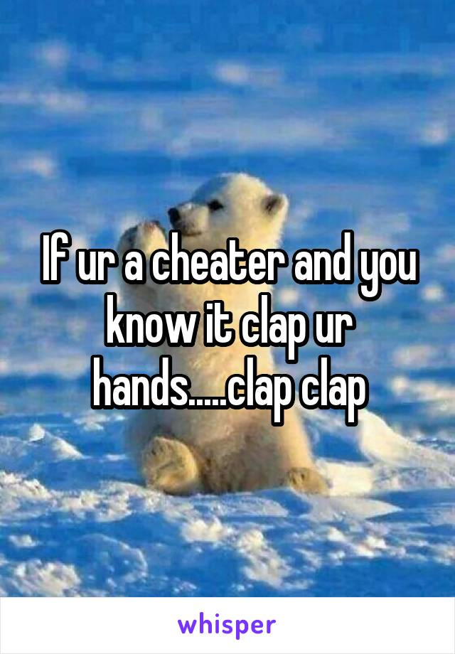 If ur a cheater and you know it clap ur hands.....clap clap