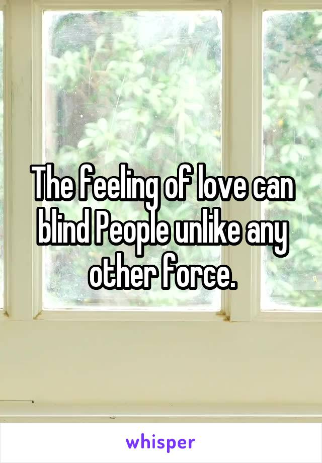 The feeling of love can blind People unlike any other force.