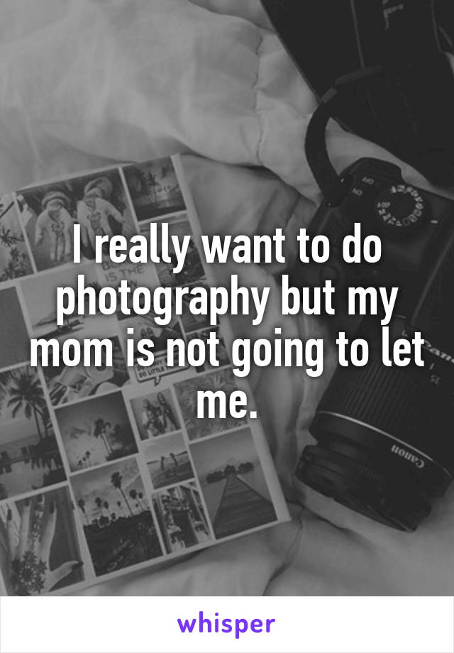 I really want to do photography but my mom is not going to let me.