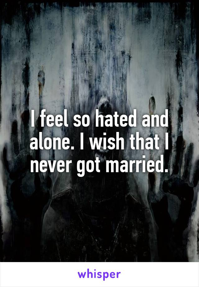 I feel so hated and alone. I wish that I never got married.
