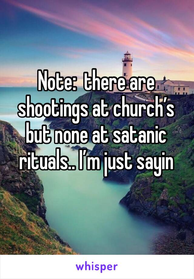 Note:  there are shootings at church's but none at satanic rituals.. I'm just sayin