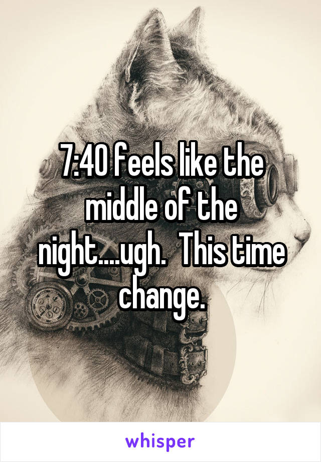 7:40 feels like the middle of the night....ugh.  This time change.