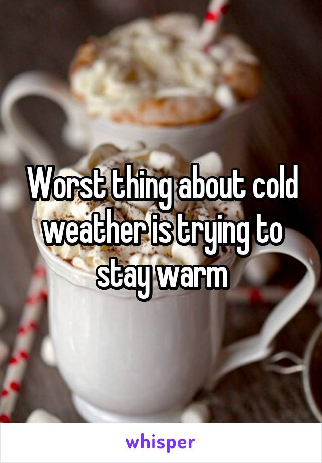 Worst thing about cold weather is trying to stay warm