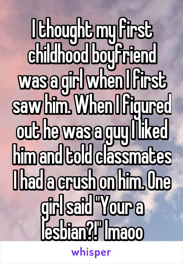 "I thought my first childhood boyfriend was a girl when I first saw him. When I figured out he was a guy I liked him and told classmates I had a crush on him. One girl said ""Your a lesbian?!"" lmaoo"