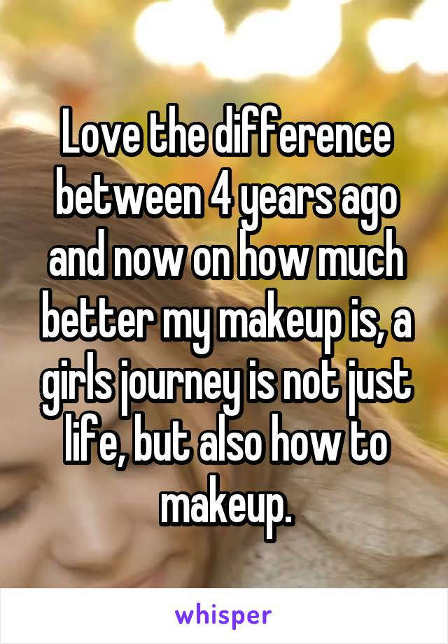 Love the difference between 4 years ago and now on how much better my makeup is, a girls journey is not just life, but also how to makeup.