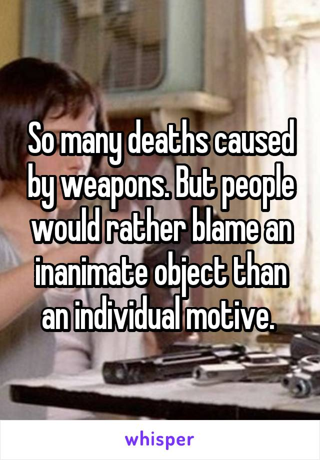 So many deaths caused by weapons. But people would rather blame an inanimate object than an individual motive.