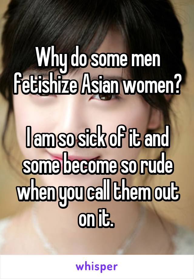 Why do some men fetishize Asian women?  I am so sick of it and some become so rude when you call them out on it.