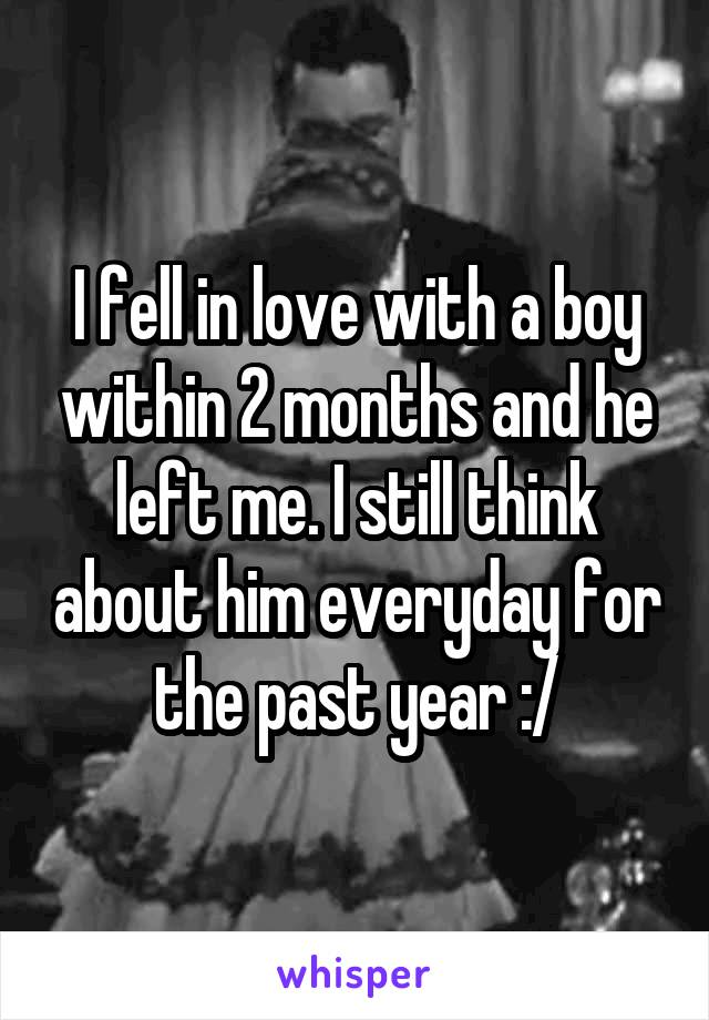 I fell in love with a boy within 2 months and he left me. I still think about him everyday for the past year :/