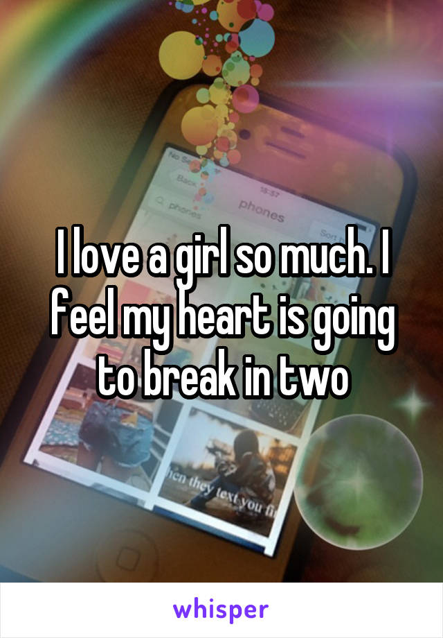 I love a girl so much. I feel my heart is going to break in two