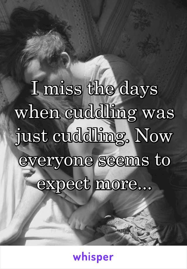 I miss the days when cuddling was just cuddling. Now everyone seems to expect more...