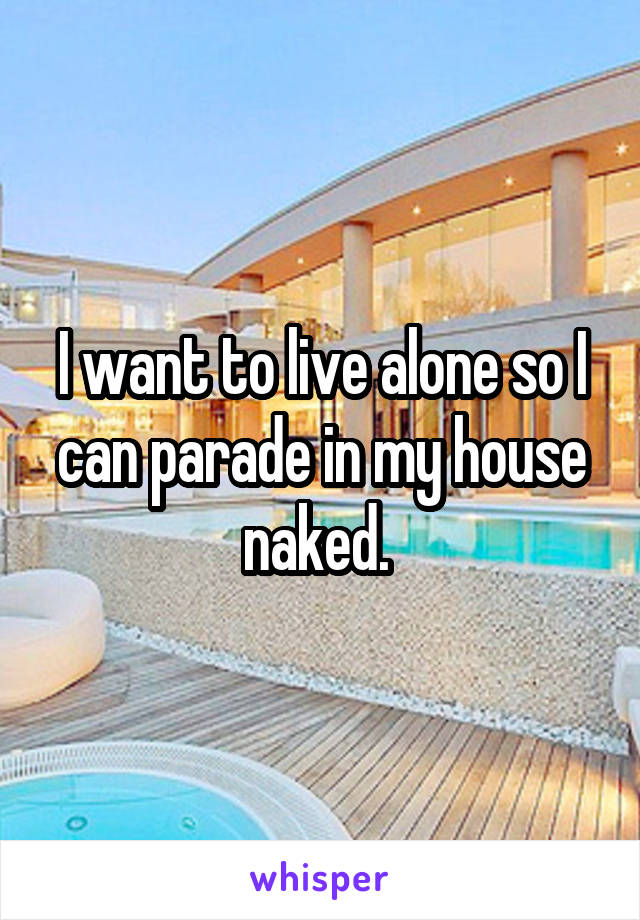 I want to live alone so I can parade in my house naked.