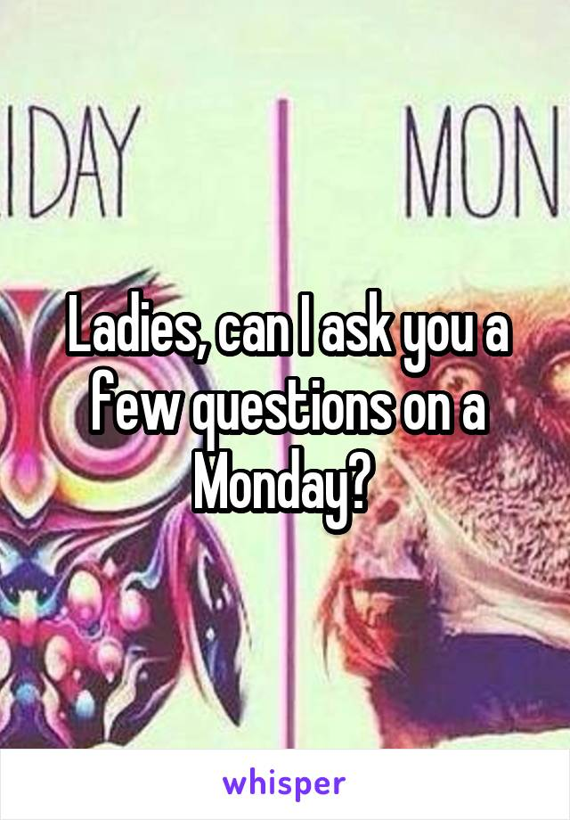 Ladies, can I ask you a few questions on a Monday?