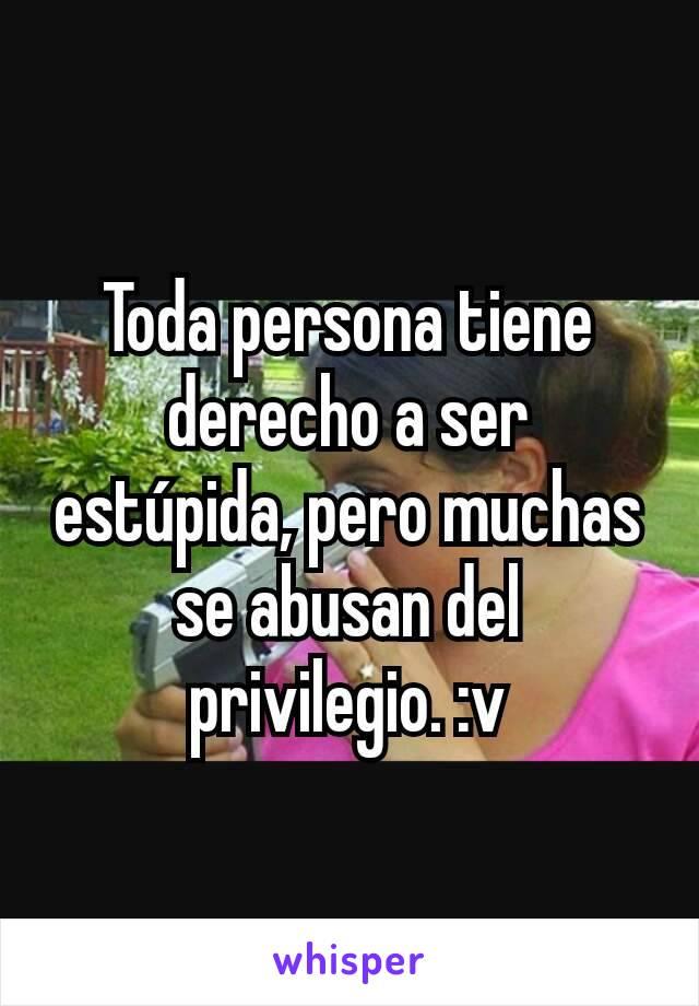 Toda persona tiene derecho a ser estúpida, pero muchas se abusan del privilegio. :v