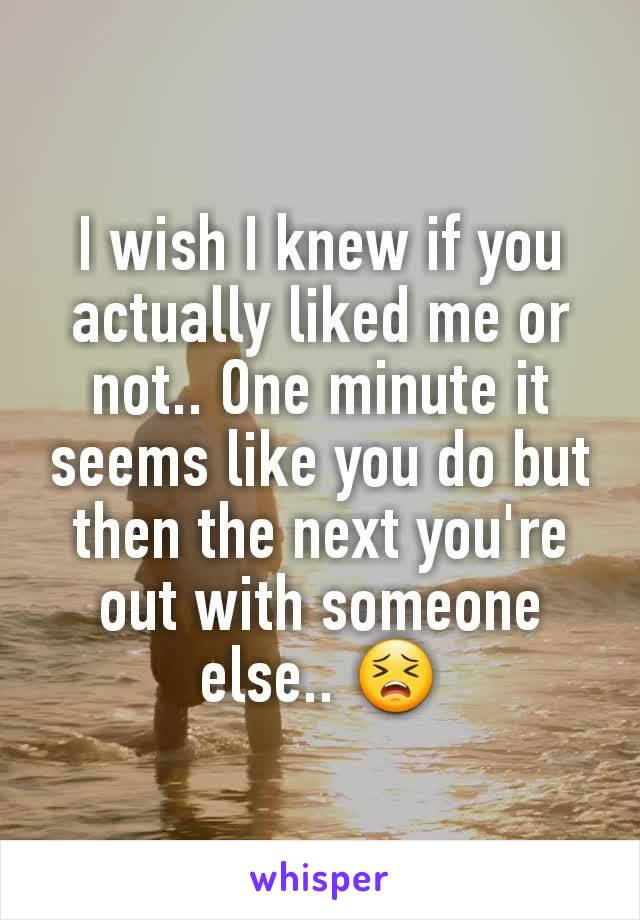 I wish I knew if you actually liked me or not.. One minute it seems like you do but then the next you're out with someone else.. 😣