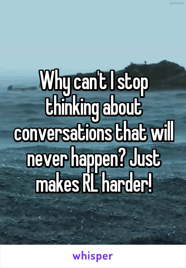 Why can't I stop thinking about conversations that will never happen? Just makes RL harder!