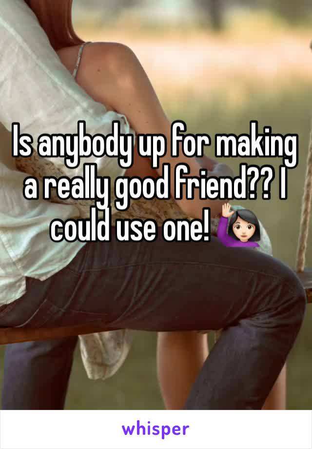 Is anybody up for making a really good friend?? I could use one! 🙋🏻